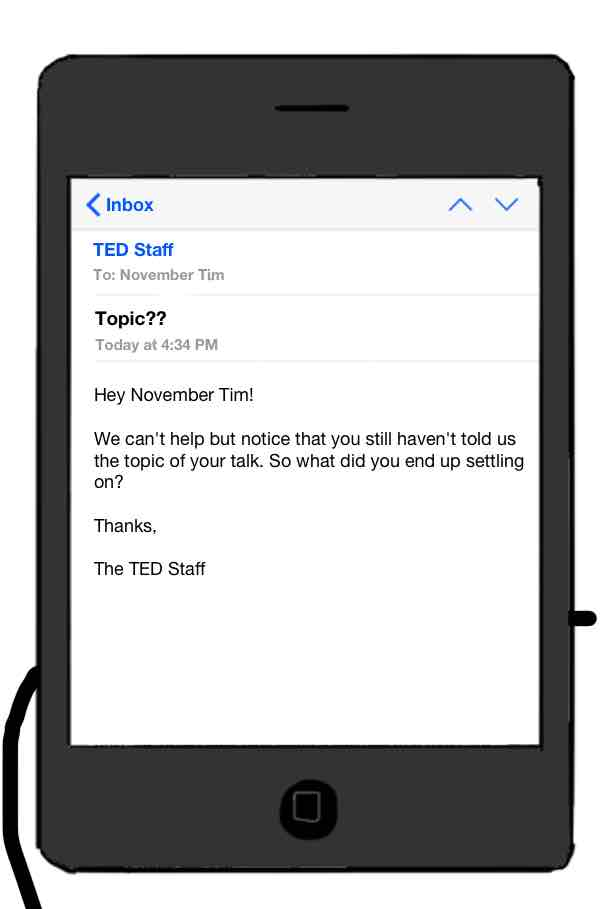 drawing of mobile email from TED Staff, subject Topic?? Hey November Tim! We can't help but notice that you still haven't told us the topic of your talk. So what did you end up settling on?
