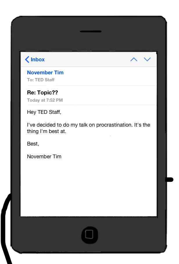 email reply to TED Staff: I've decided to do my talk on procrastination. It's the thing I'm best at.