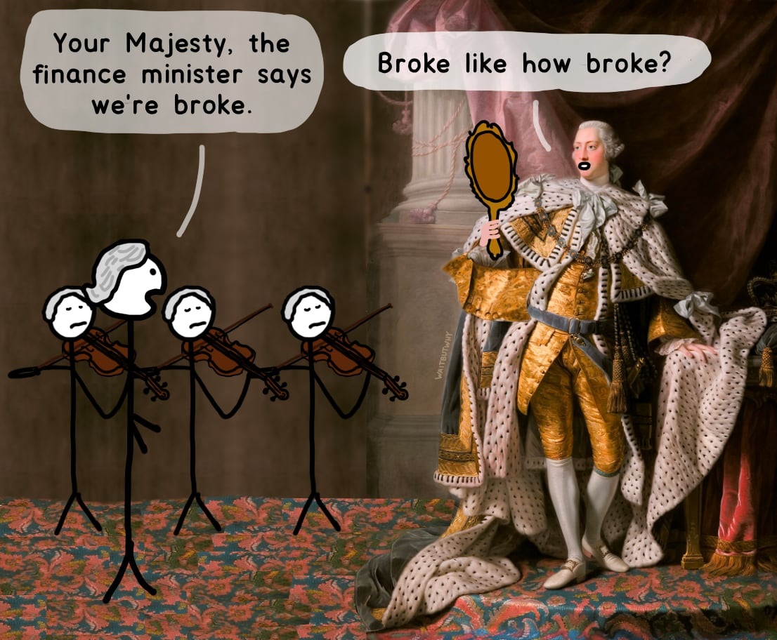 Your Majesty, the finance minister says we're broke. / King George: Broke like how broke?