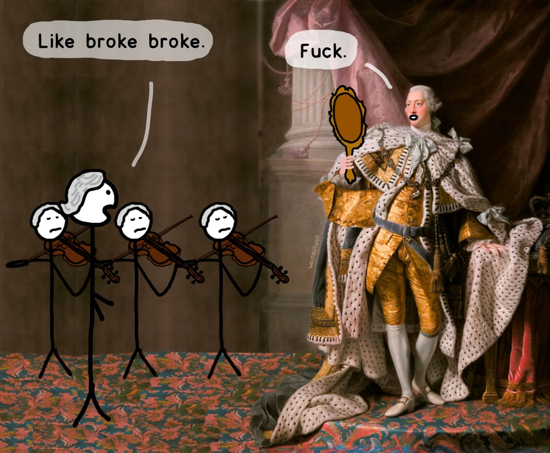 Servant: Like broke broke. / King George: Fuck.