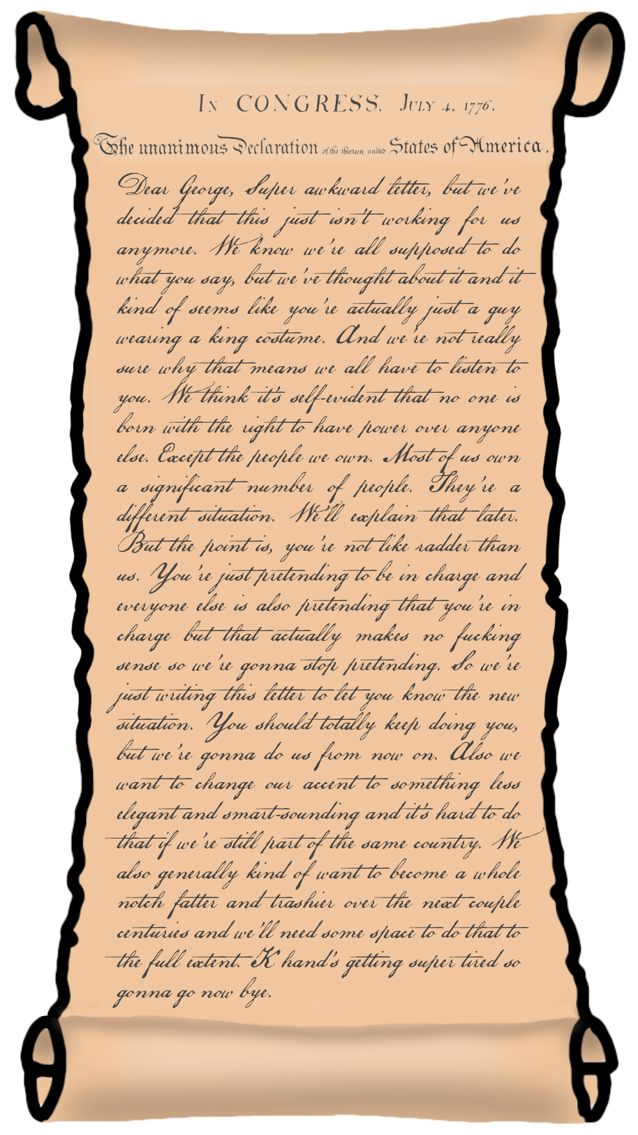 Dear George, Super awkward letter, but we've decided that this just isn't working for us anymore. We know we're all supposed to do what you say, but we've thought about it and it kind of seems like you're actually just a guy wearing a king costume. And we're not really sure why that means we all have to listen to you. We think it's self-evident that no one is born with the right to have power over anyone else. Except the people we own. Most of us own a significant number of people. They're a different situation. We'll explain that later. But the point is, you're not like radder than us. You're just pretending to be in charge and everyone else is also pretending that you're in charge but that actually makes no fucking sense so we're gonna stop pretending. So we're just writing this letter to let you know the new situation. You should totally keep doing you, but we're gonna do us from now on. Also we want to change our accent to something less elegant and smart-sounding and it's hard to do that if we're still part of the same country. We also generally kind of want to become a whole notch fatter and trashier over the next couple centuries and we'll need some space to do that to the full extent. K hand's getting super tired so gonna go now bye.